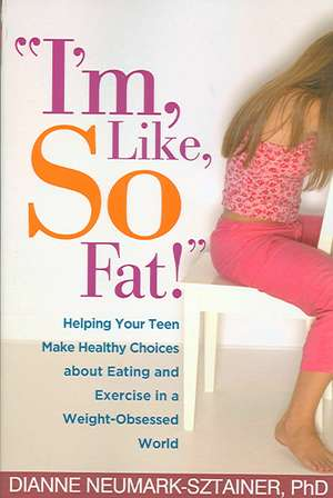 """""""I'm, Like, So Fat!"""":  Helping Your Teen Make Healthy Choices about Eating and Exercise in a Weight-Obsessed World de Dianne Neumark-Sztainer"""