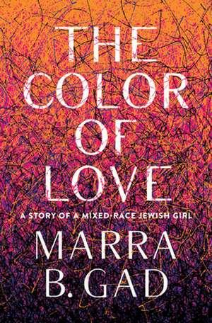 The Color of Love: A Story of a Mixed-Race Jewish Girl de Marra B. Gad