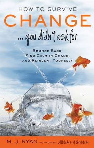 How to Survive Change ...You Didn't Ask for:  Bounce Back, Find Calm in Chaos, and Reinvent Yourself de M. J. Ryan