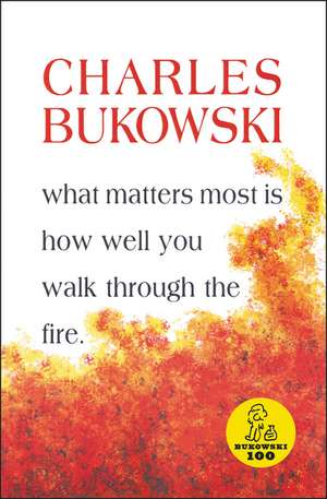What Matters Most is How Well You Walk Through the Fire de Charles Bukowski