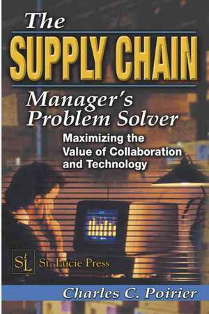 The Supply Chain Manager's Problem-Solver:  Maximizing the Value of Collaboration and Technology de Charles C. Poirier