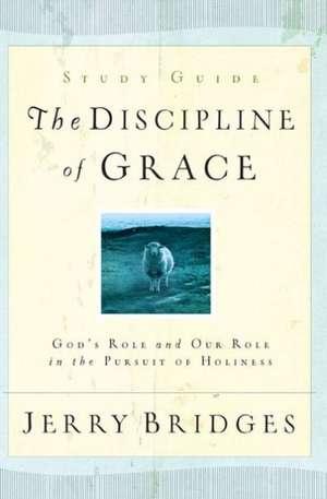 The Discipline of Grace:  God's Role and Our Role in the Pursuit of Holiness de Jerry Bridges