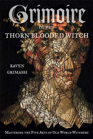 Grimoire of the Thorn-Blooded Witch:  Mastering the Five Arts of Old World Witchery de Raven Grimassi