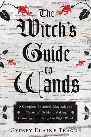 The Witch's Guide to Wands:  A Complete Botanical, Magical, and Elemental Guide to Making, Choosing, and Using the Right Wand de Gypsey Elaine Teague