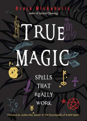 True Magic: Spells That Really Work de Draja Mickaharic