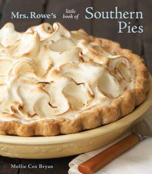 Mrs. Rowe's Little Book of Southern Pies:  75 Authentic and Inspired Recipes de Mollie Cox Bryan