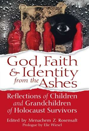 God, Faith & Identity from the Ashes:  Reflections of Children and Grandchildren of Holocaust Survivors de Elie Wiesel