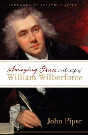 Amazing Grace in the Life of William Wilberforce de John Piper
