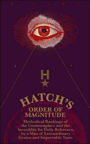 Hatch's Order of Magnitude: Methodical Rankings of the Commonplace and the Incredible for Daily Reference by a Man of Extraordinary Genius & Impeccable Taste de  Michael Hatch