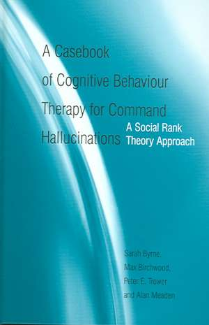 A Casebook of Cognitive Behaviour Therapy for Command Hallucinations:  A Social Rank Theory Approach de Sarah Byrne