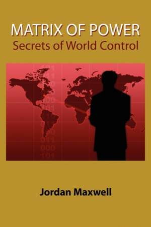 Matrix of Power:  How the World Has Been Controlled by Powerful People Without Your Knowledge de Jordan Maxwell
