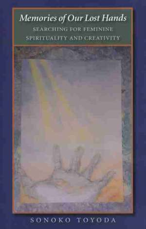 Memories of Our Lost Hands:  Searching for Feminine Spirituality and Creativity de Sonoko Toyoda