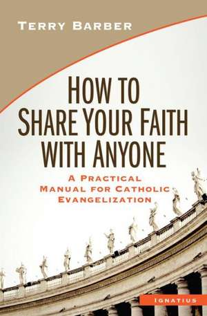 How to Share Your Faith with Anyone:  A Practical Manual for Catholic Evangelization de Terry Barber