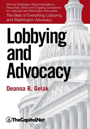 Lobbying and Advocacy: Winning Strategies, Resources, Recommendations, Ethics and Ongoing Compliance for Lobbyists and Washington Advocates: The Best of Everything Lobbying and Washington Advocacy de Deanna Gelak