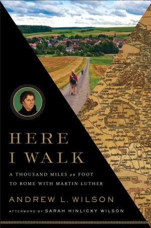 Here I Walk:  A Thousand Miles on Foot to Rome with Martin Luther de Andrew L. Wilson
