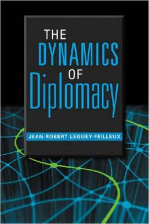The Dynamics Of Diplomacy de Jean-Robert Leguey-Feilleux