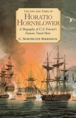 The Life and Times of Horatio Hornblower:  A Biography of C. S. Forester's Famous Naval Hero de C. Northcote Parkinson