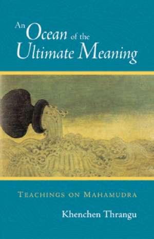 An Ocean of the Ultimate Meaning:  Teachings on Mahamudra de Khenchen Thrangu