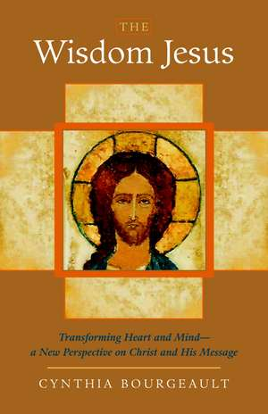 The Wisdom Jesus:  Transforming Heart and Mind-A New Perspective on Christ and His Message de Cynthia Bourgeault