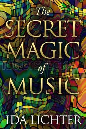 The Secret Magic of Music: Conversations with Musical Masters de Ida Lichter