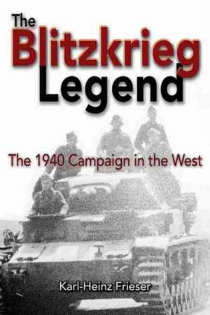 The Blitzkrieg Legend:  The 1940 Campaign in the West de Karl-Heinz Frieser