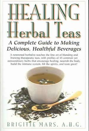 Healing Herbal Teas:  A Complete Guide to Making Delicious, Healthful Beverages de Brigitte Mars