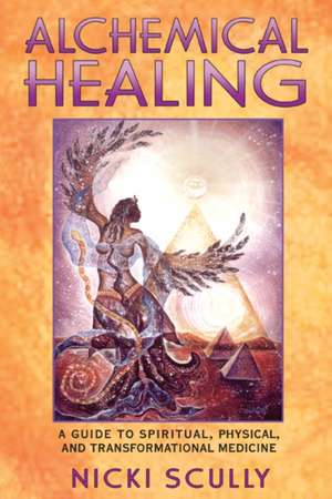 Alchemical Healing:  A Guide to Spiritual, Physical, and Transformational Medicine de Nicki Scully