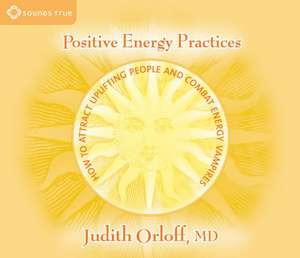 Positive Energy Practices:  How to Attract Uplifting People and Combat Energy Vampires de Judith Orloff