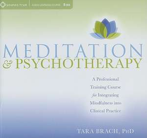 Meditation & Psychotherapy:  A Professional Training Course for Integrating Mindfulness Into Clinical Practice de Tara Brach