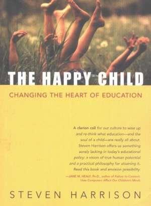 Happy Child: Changing the Heart of Education de Steven Harrison