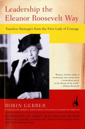 Leadership the Eleanor Roosevelt Way:  Timeless Strategies from the First Lady of Courage de Robin Gerber
