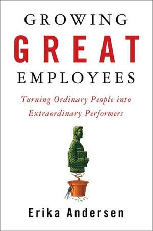 Growing Great Employees: Turning Ordinary People into Extraordinary Performers de Erika Andersen