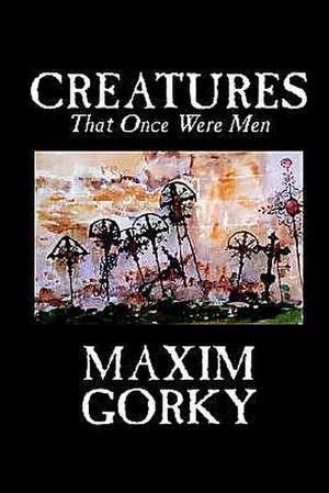CREATURES THAT ONCE WERE MEN de Maxim Gorky