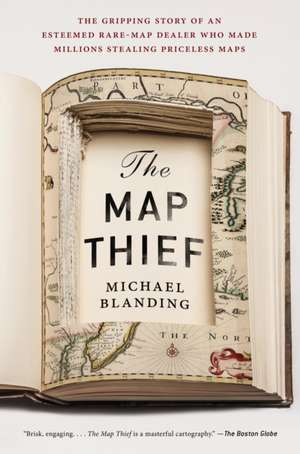 The Map Thief: The Gripping Story of an Esteemed Rare Map Dealer Who Made Millions Stealing Priceless Maps de Michael Blanding
