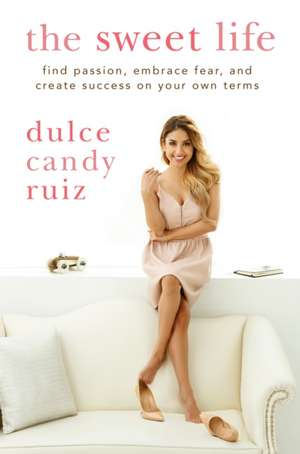 The Sweet Life: Find Passion, Embrace Fear, and Create Success on Your Own Terms de Dulce Candy Ruiz