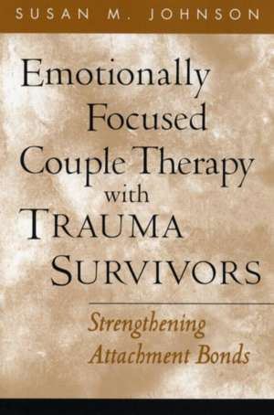 Emotionally Focused Couple Therapy with Trauma Survivors de Susan M Johnson