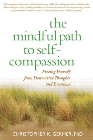 The Mindful Path to Self-Compassion:  Freeing Yourself from Destructive Thoughts and Emotions de Christopher K. Germer
