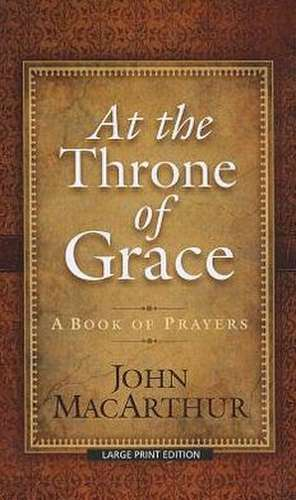 At the Throne of Grace:  A Book of Prayers de John MacArthur