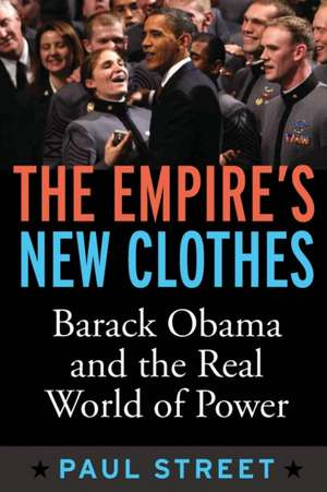 The Empire's New Clothes:  Barack Obama in the Real World of Power de Paul Street