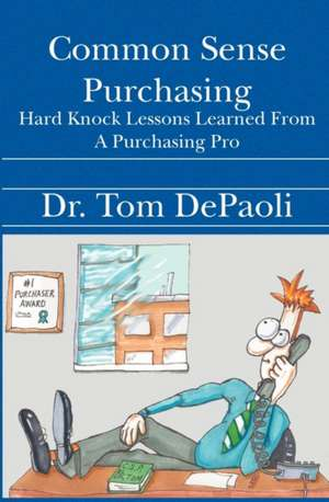 Common Sense Purchasing:  Hard Knock Lessons Learned from a Purchasing Pro de Dr Tom Depaoli