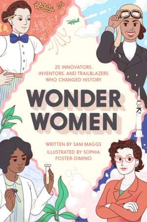 Wonder Women:  25 Innovators, Inventors, and Trailblazers Who Changed History de Sam Maggs