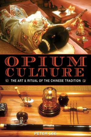 Opium Culture:  The Art and Ritual of the Chinese Tradition de Peter Lee