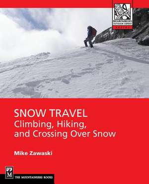 Snow Travel:  Skills for Climbing, Hiking, and Crossing Over Snow de Mike Zawaski