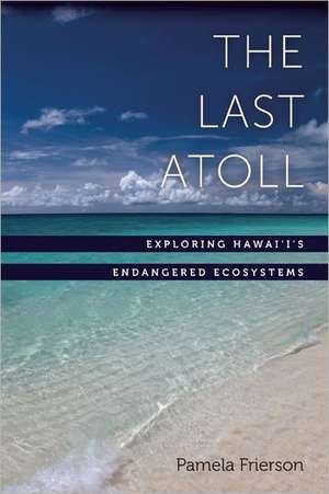 The Last Atoll:  Exploring Hawai'i's Endangered Ecosystems de Pamela Frierson