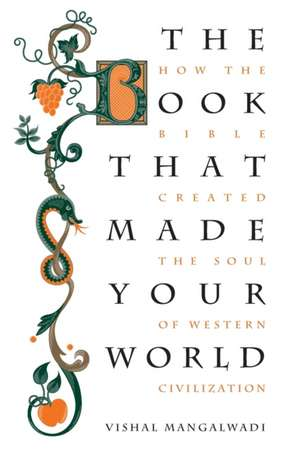 The Book that Made Your World: How the Bible Created the Soul of Western Civilization de Vishal Mangalwadi
