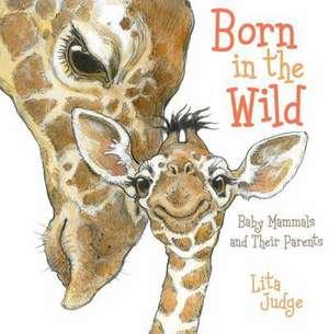 Born in the Wild:  Baby Mammals and Their Parents de Lita Judge