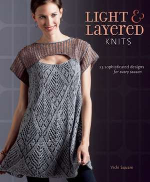 Light & Layered Knits:  19 Sophisticated Designs for Every Season de Vicki Square