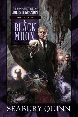 Black Moon: The Complete Tales of Jules de Grandin, Volume Five de Seabury Quinn