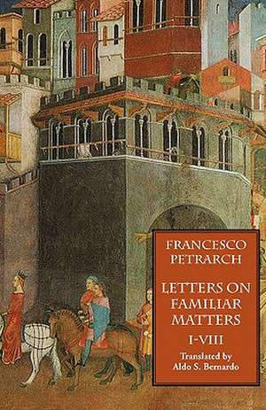 Letters on Familiar Matters (Rerum Familiarium Libri), Vol. 1, Books I-VIII de Francesco Petrarch