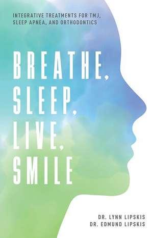 Breathe, Sleep, Live, Smile: Integrative Treatments for Tmj, Sleep Apnea, and Orthodontics de Lynn Lipskis